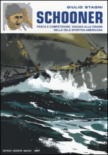 Schooner. Pesca e competizione, viaggio alle origini della vela sportiva americana - Giulio Stagni |
