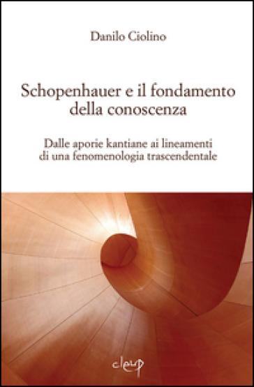 Schopenauer e il fondamento della conoscenza. Dalle aporie kantiane ai lineamenti di una fenomenologia trascendentale - Danilo Ciolino |