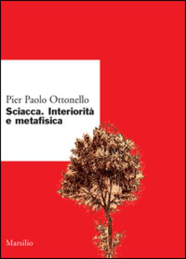 Sciacca. Interiorità e metafisica - Pier Paolo Ottonello |