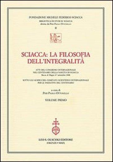 Sciacca. La filosofia dell'integralità. Atti del Convegno internazionale nel centenario della nascita di Sciacca (Bocca di Magra, 4-7 settembre 2008) - P. P. Ottonello |