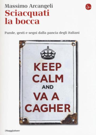 Sciacquati la bocca. Parole, gesti e segni dalla pancia degli italiani - Massimo Arcangeli | Jonathanterrington.com