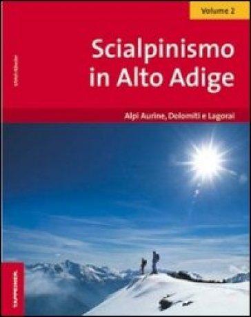Scialpinismo in Alto Adige. 2.Alpi Aurine, Dolomiti e Lagorai - Ulrich Kossler  
