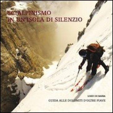 Scialpinismo in un'isola di silenzio. Guida alle Dolomiti d'oltre Piave. Con gadget - Loris De Barba | Rochesterscifianimecon.com