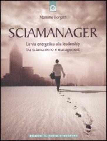 Sciamanager. La via energetica alla leadership tra sciamanismo e management - Massimo Borgatti | Thecosgala.com