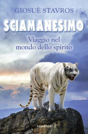 Sciamanesimo. Viaggio nel mondo dello spirito - Giosuè Stavros | Thecosgala.com