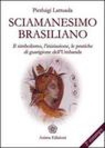 Sciamanesimo brasiliano. Il simbolismo, l'iniziazione, le pratiche di guarigione dell'umbanda - Pierluigi Lattuada |
