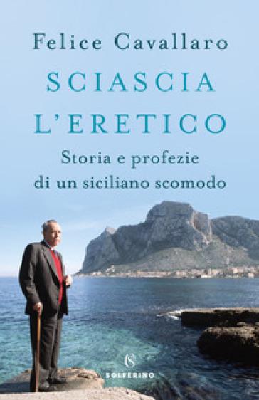 Sciascia l'eretico. Storia e profezie di un siciliano scomodo - Felice Cavallaro |