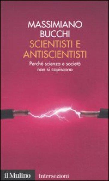 Scientisti e antiscientisti. Perché scienza e società non si capiscono - Massimiano Bucchi  