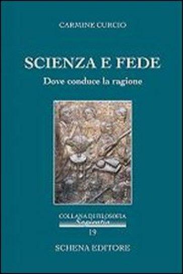 Scienza e fede. Dove conduce la ragione - Carmine Curcio  