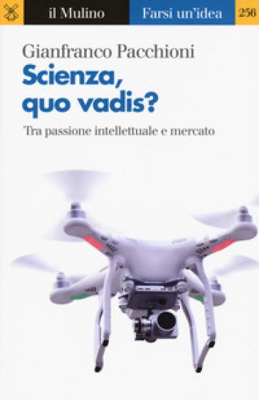 Scienza, quo vadis? Tra passione intellettuale e mercato - Gianfranco Pacchioni |