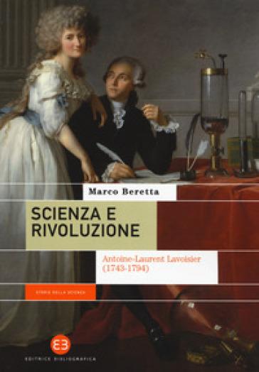 Scienza e rivoluzione. Antoine-Laurent Lavoisier (1743-1794) - Marco Beretta |