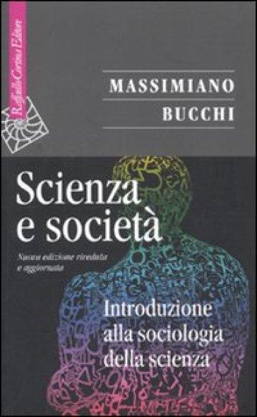 Scienza e società. Introduzione alla sociologia della scienza - Massimiano Bucchi |