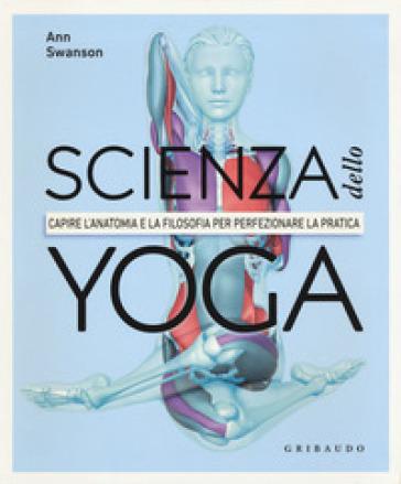 Scienza dello yoga. Capire l'anatomia e la filosofia per perfezionare la pratica - Anna Swanson |