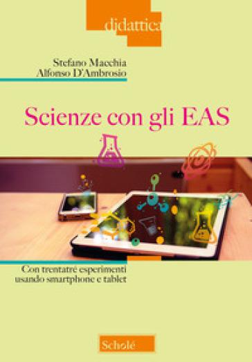 Scienze con gli EAS. Con trentatré esperimenti usando smartphone e tablet - Stefano Macchia |