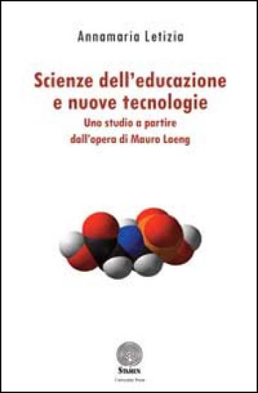 Scienze dell'educazione e nuove tecnologie. Uno studio a partire dall'opera di Mauro Laeng - Annamaria Letizia |