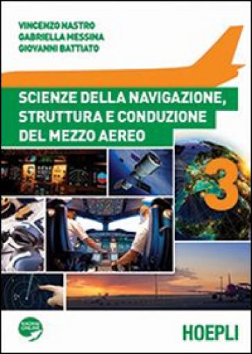 Scienze della navigazione, struttura e conduzione del mezzo aereo. Per gli Ist. tecnici aeronautici. Con espansione online. 3. - Vincenzo Nastro |
