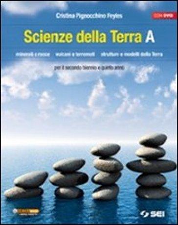 Scienze della terra. Volume A. Minerali e rocce. Vulcani e terremoti. Strutture e modelli della terra. Per le Scuole superiori. Con DVD - Cristina Pignocchino Feyles |