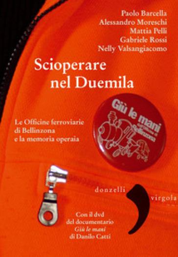 Scioperare nel Duemila. Le Officine ferroviarie di Bellinzona e la memoria operaia. Con DVD video - Paolo Barcella   Thecosgala.com
