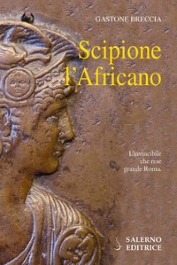 Scipione l'Africano. L'invincibile che rese grande Roma - Gastone Breccia  