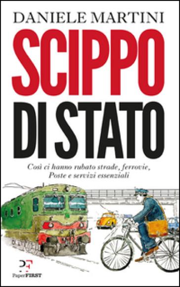 Scippo di stato. Così ci hanno rubato strade, ferrovie, Poste e servizi essenziali - Daniele Martini  