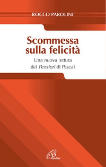 Scommessa sulla felicità. Una nuova lettura dei Pensieri Pascal - Rocco Parolini |