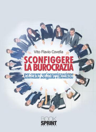 Sconfiggere la burocrazia per creare un'organizzazione aziendale adeguata e flessibile - Vito Flavio Covella |