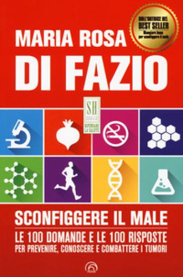 Sconfiggere il male. 100 domande e risposte per prevenire, conoscere e combattere i tumori - Maria Rosa Di Fazio |