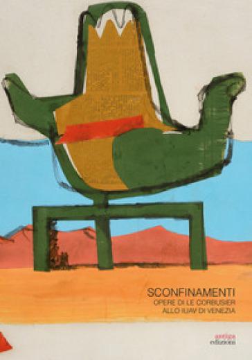 Sconfinamenti. Opere di Le Corbusier allo IUAV di Venezia - E. Giani | Rochesterscifianimecon.com
