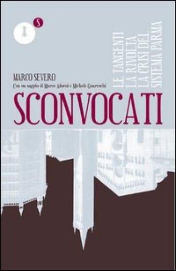 Sconvocati. Le tangenti, la rivolta, la crisi del sistema Parma - Marco Severini |