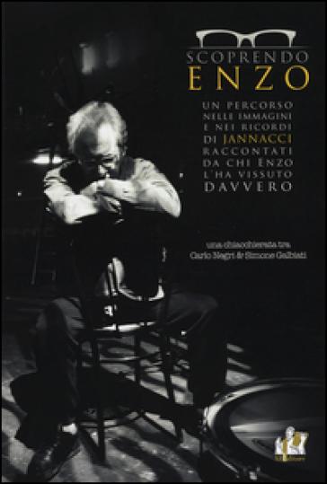 Scoprendo Enzo. Un percorso nelle immagini e nei ricordi di Jannacci raccontati da chi Enzo l'ha vissuto davvero - Carlo Negri |