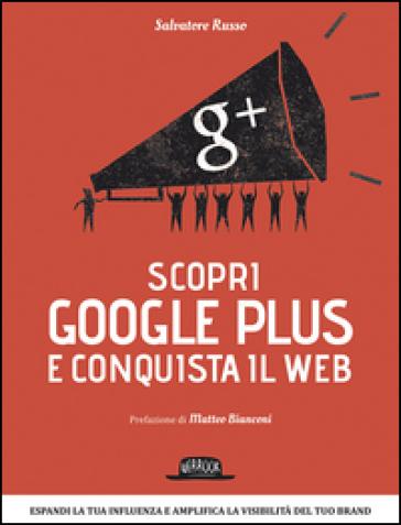 Scopri Google plus e conquista il web. Espandi la tua influenza e amplifica la visibilità del tuo brand - Salvatore Russo |
