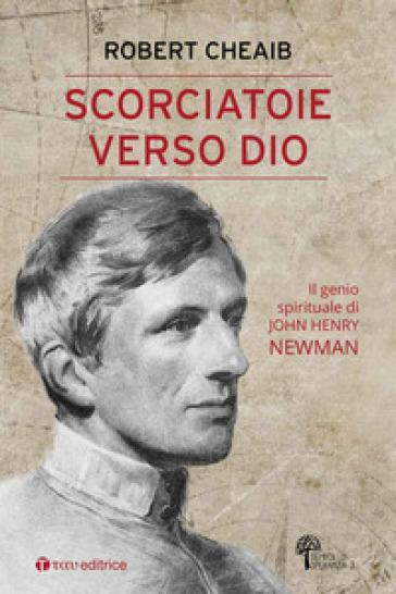 Scorciatoie verso Dio. Il genio spirituale di John Henry Newman - Robert Cheaib |
