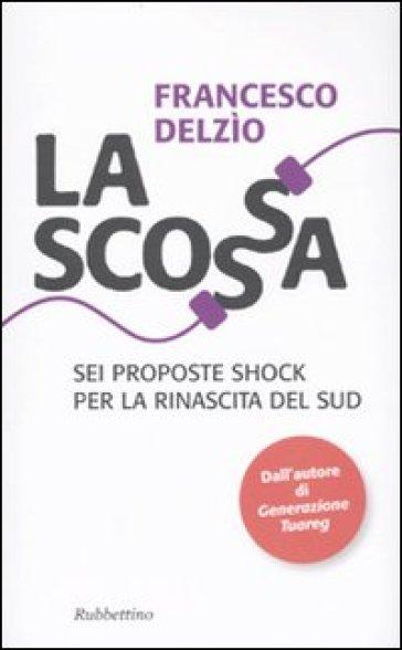 Scossa. Sei proposte shock per la rinascita del Sud (La) - Francesco Delzìo |