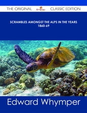 Scrambles Amongst the Alps in the years 1860-69 - The Original Classic Edition