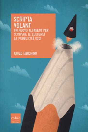 Scripta volant. Un nuovo alfabeto per scrivere (e leggere) la pubblicità oggi - Paolo Iabichino pdf epub