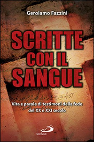 Scritte con il sangue. Vita e parole di testimoni della fede del XX e XXI secolo - Gerolamo Fazzini |