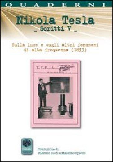 Scritti V. 5.Sulla luce e sugli altri fenomeni di alta frequenza (1893) - Nikola Tesla  