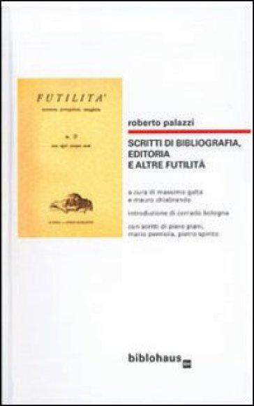 Scritti di bibliografia, editoria e altre futilità - Roberto Palazzi  