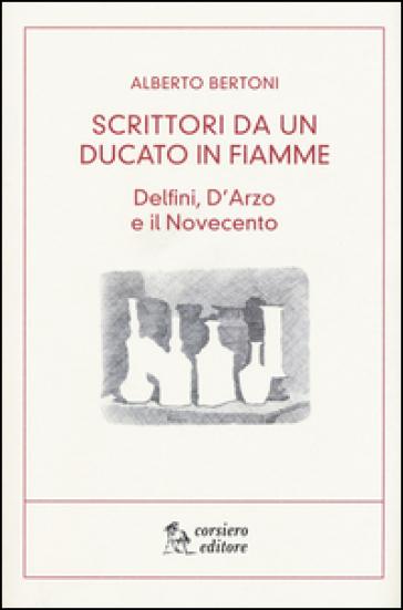 Scritti da un ducato in fiamme. Delfini, D'Arzio e il Novecento - Alberto Bertoni |