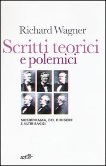 Scritti teorici e polemici. Musikdrama, Del dirigere e altri saggi - Richard Wagner | Thecosgala.com
