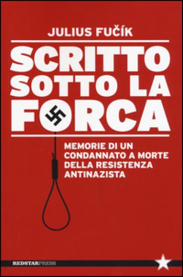 Scritto sotto la forca. Memorie di un condannato a morte della resistenza antinazista - Julius Fucik |
