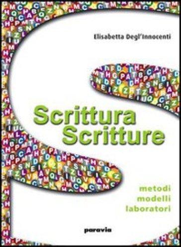 Scrittura scritture. Metodi, modelli, laboratori. Con espansione online. Per le Scuole superiori - Elisabetta Degl'Innocenti |