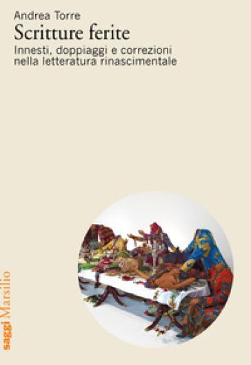 Scritture ferite. Innesti, doppiaggi e correzioni nella letteratura rinascimentale - Andrea Torre |