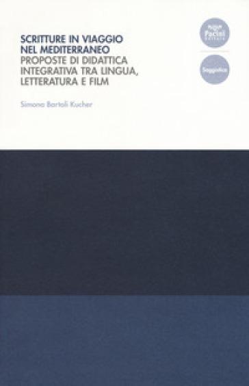 Scritture in viaggio nel Mediterraneo. Proposte di didattica integrativa tra lingua, letteratura e film - Simona Bartoli Kucher |