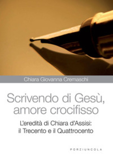 Scrivedo di Gesù, amore crocifisso. L'eredità di Chiara d'Assisi: il Trecento e il Quattrocento - Chiara G. Cremaschi |