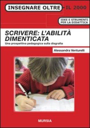 Scrivere: l'abilità dimenticata. Una prospettiva pedagogica sulla disgrafia - Alessandra Venturelli  