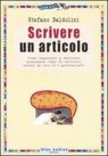 Scrivere un articolo. Come imparare a scrivere qualsiasi tipo di articolo anche se non si è giornalisti - Stefano Baldolini pdf epub