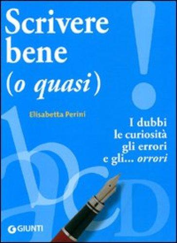 Scrivere bene (o quasi). I dubbi, le curiosità, gli errori e gli... orrori - Elisabetta Perini |