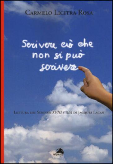 Scrivere ciò che non si può scrivere. Lettura dei Seminari XVIII e XIX di Jacques Lacan - Carmelo Licitra Rosa |