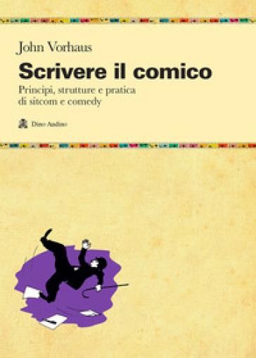 Scrivere il comico. Principi, strutture e pratica di sit-com e comedy - John Vorhaus  